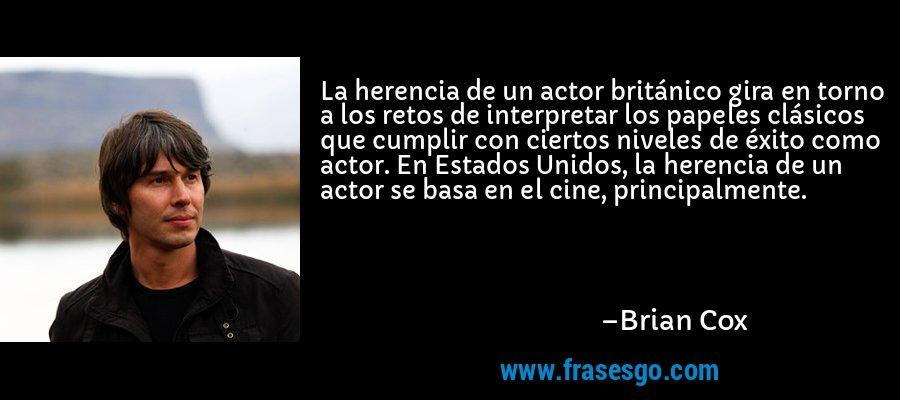 La herencia de un actor británico gira en torno a los retos de interpretar los papeles clásicos que cumplir con ciertos niveles de éxito como actor. En Estados Unidos, la herencia de un actor se basa en el cine, principalmente. – Brian Cox