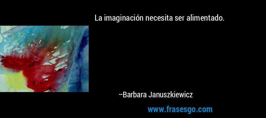 La imaginación necesita ser alimentado. – Barbara Januszkiewicz