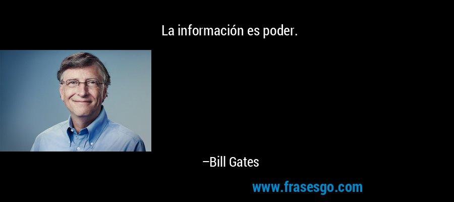 La información es poder. – Bill Gates