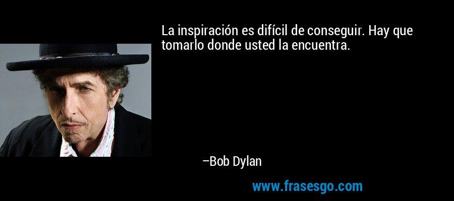La inspiración es difícil de conseguir. Hay que tomarlo donde usted la encuentra. – Bob Dylan