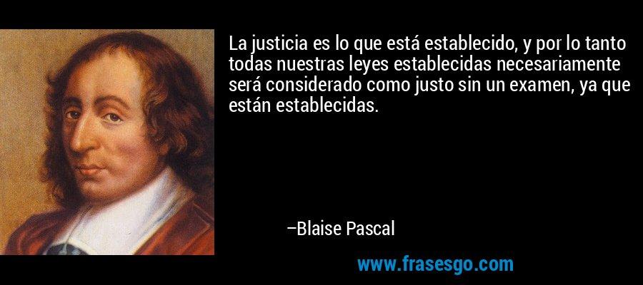 La justicia es lo que está establecido, y por lo tanto todas nuestras leyes establecidas necesariamente será considerado como justo sin un examen, ya que están establecidas. – Blaise Pascal
