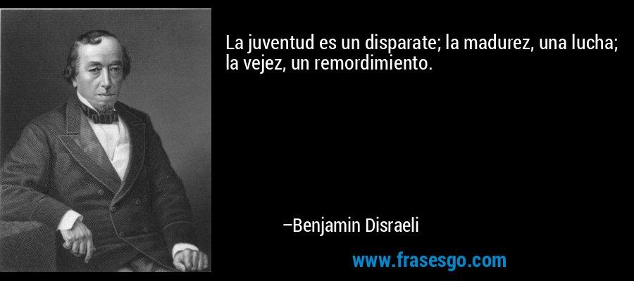 La juventud es un disparate; la madurez, una lucha; la vejez, un remordimiento. – Benjamin Disraeli