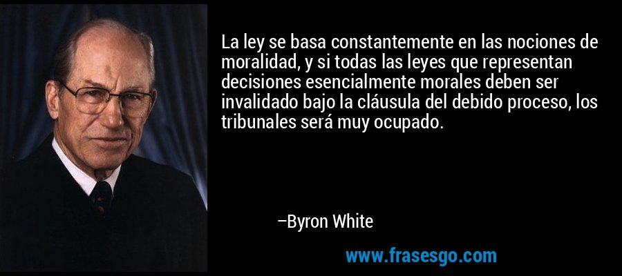 La ley se basa constantemente en las nociones de moralidad, y si todas las leyes que representan decisiones esencialmente morales deben ser invalidado bajo la cláusula del debido proceso, los tribunales será muy ocupado. – Byron White