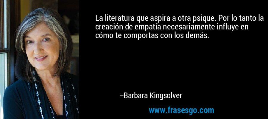 La literatura que aspira a otra psique. Por lo tanto la creación de empatía necesariamente influye en cómo te comportas con los demás. – Barbara Kingsolver
