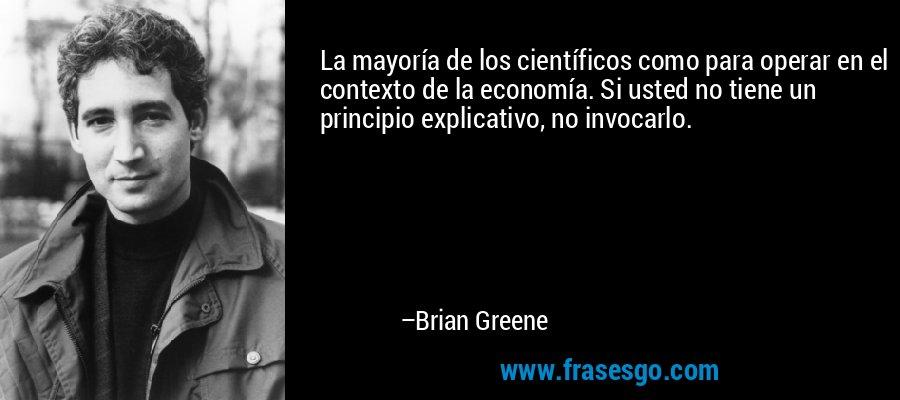 La mayoría de los científicos como para operar en el contexto de la economía. Si usted no tiene un principio explicativo, no invocarlo. – Brian Greene