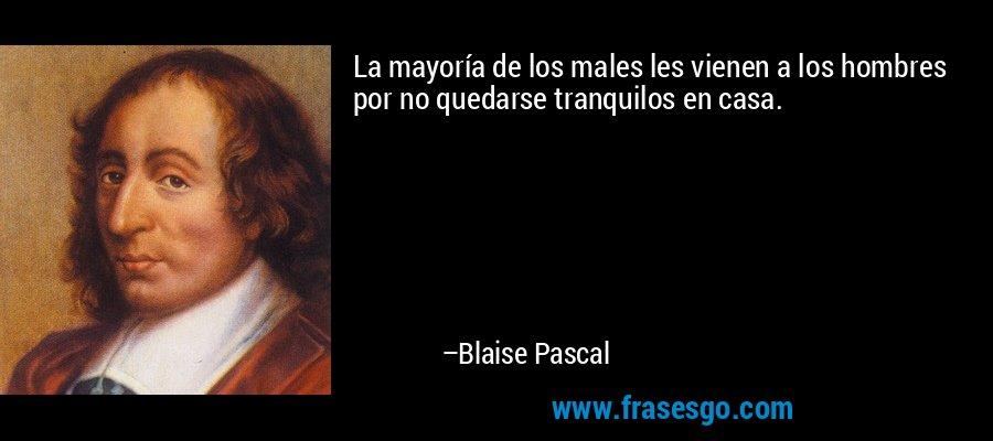La mayoría de los males les vienen a los hombres por no quedarse tranquilos en casa. – Blaise Pascal