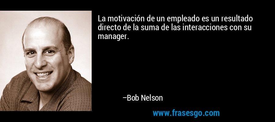 La motivación de un empleado es un resultado directo de la suma de las interacciones con su manager. – Bob Nelson