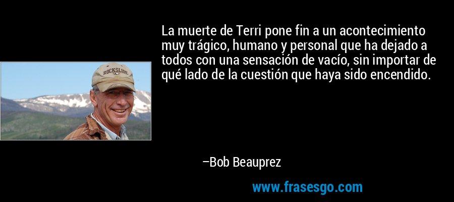 La muerte de Terri pone fin a un acontecimiento muy trágico, humano y personal que ha dejado a todos con una sensación de vacío, sin importar de qué lado de la cuestión que haya sido encendido. – Bob Beauprez