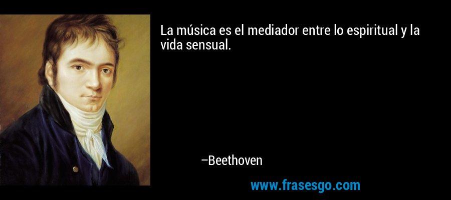 La música es el mediador entre lo espiritual y la vida sensual. – Beethoven