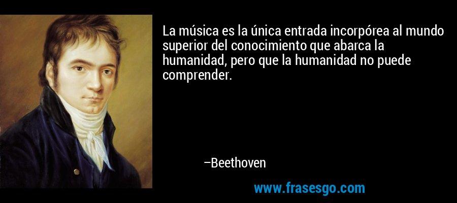 La música es la única entrada incorpórea al mundo superior del conocimiento que abarca la humanidad, pero que la humanidad no puede comprender. – Beethoven