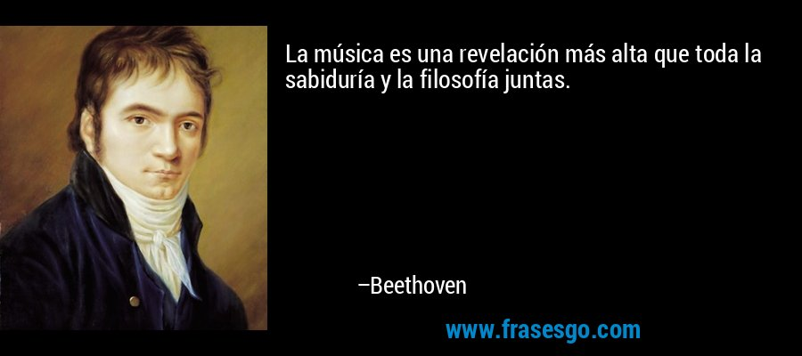 La música es una revelación más alta que toda la sabiduría y la filosofía juntas. – Beethoven