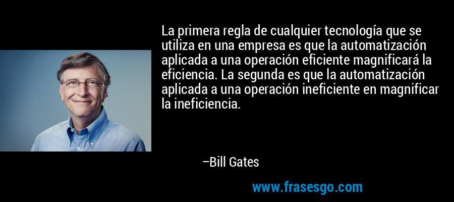 La primera regla de cualquier tecnología que se utiliza en una empresa es que la automatización aplicada a una operación eficiente magnificará la eficiencia. La segunda es que la automatización aplicada a una operación ineficiente en magnificar la ineficiencia. – Bill Gates