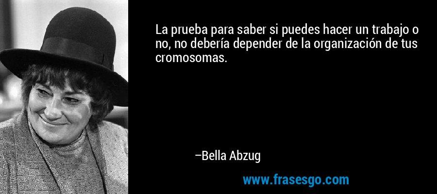 La prueba para saber si puedes hacer un trabajo o no, no debería depender de la organización de tus cromosomas. – Bella Abzug