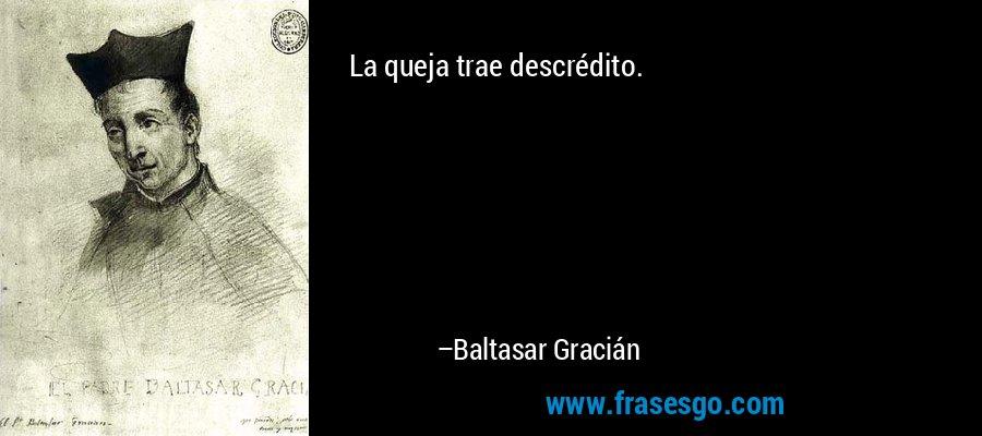 La queja trae descrédito. – Baltasar Gracián
