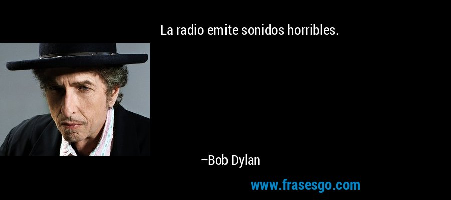 La radio emite sonidos horribles. – Bob Dylan