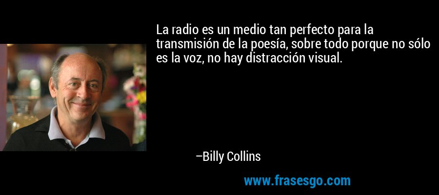 La radio es un medio tan perfecto para la transmisión de la poesía, sobre todo porque no sólo es la voz, no hay distracción visual. – Billy Collins