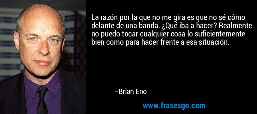 La razón por la que no me gira es que no sé cómo delante de una banda. ¿Qué iba a hacer? Realmente no puedo tocar cualquier cosa lo suficientemente bien como para hacer frente a esa situación. – Brian Eno