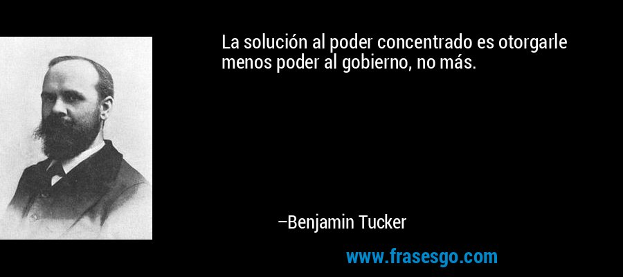 La solución al poder concentrado es otorgarle menos poder al gobierno, no más. – Benjamin Tucker