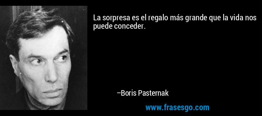 La sorpresa es el regalo más grande que la vida nos puede conceder. – Boris Pasternak