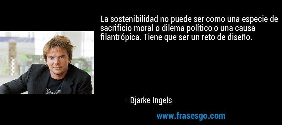 La sostenibilidad no puede ser como una especie de sacrificio moral o dilema político o una causa filantrópica. Tiene que ser un reto de diseño. – Bjarke Ingels