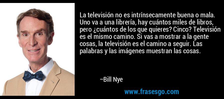 La televisión no es intrínsecamente buena o mala. Uno va a una librería, hay cuántos miles de libros, pero ¿cuántos de los que quieres? Cinco? Televisión es el mismo camino. Si vas a mostrar a la gente cosas, la televisión es el camino a seguir. Las palabras y las imágenes muestran las cosas. – Bill Nye