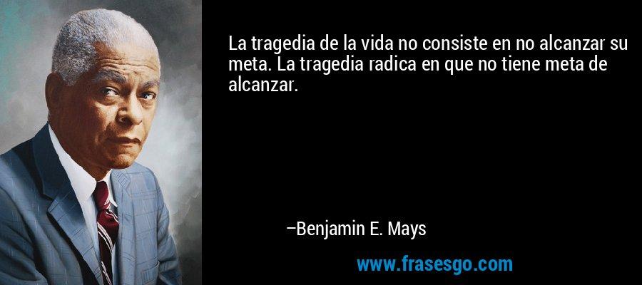 La tragedia de la vida no consiste en no alcanzar su meta. La tragedia radica en que no tiene meta de alcanzar. – Benjamin E. Mays
