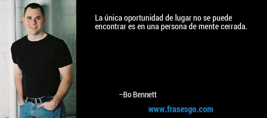 La única oportunidad de lugar no se puede encontrar es en una persona de mente cerrada. – Bo Bennett