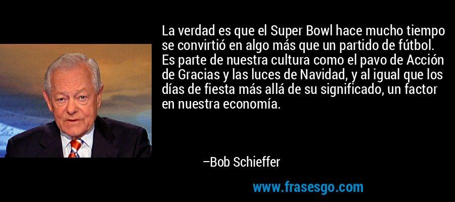 La verdad es que el Super Bowl hace mucho tiempo se convirtió en algo más que un partido de fútbol. Es parte de nuestra cultura como el pavo de Acción de Gracias y las luces de Navidad, y al igual que los días de fiesta más allá de su significado, un factor en nuestra economía. – Bob Schieffer
