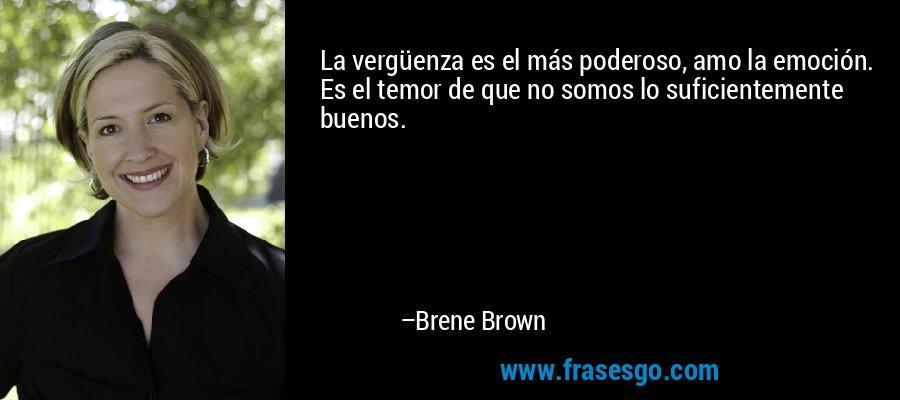 La vergüenza es el más poderoso, amo la emoción. Es el temor de que no somos lo suficientemente buenos. – Brene Brown