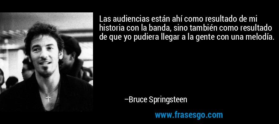 Las audiencias están ahí como resultado de mi historia con la banda, sino también como resultado de que yo pudiera llegar a la gente con una melodía. – Bruce Springsteen