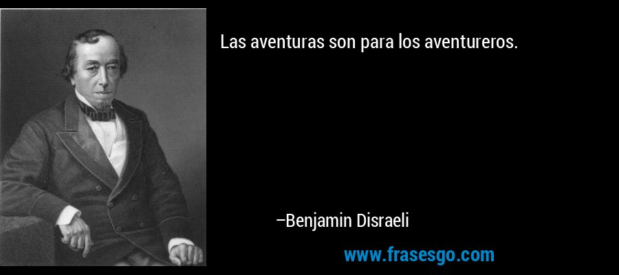 Las aventuras son para los aventureros. – Benjamin Disraeli