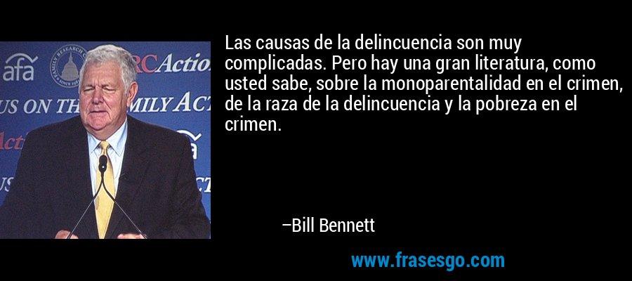 Las causas de la delincuencia son muy complicadas. Pero hay una gran literatura, como usted sabe, sobre la monoparentalidad en el crimen, de la raza de la delincuencia y la pobreza en el crimen. – Bill Bennett
