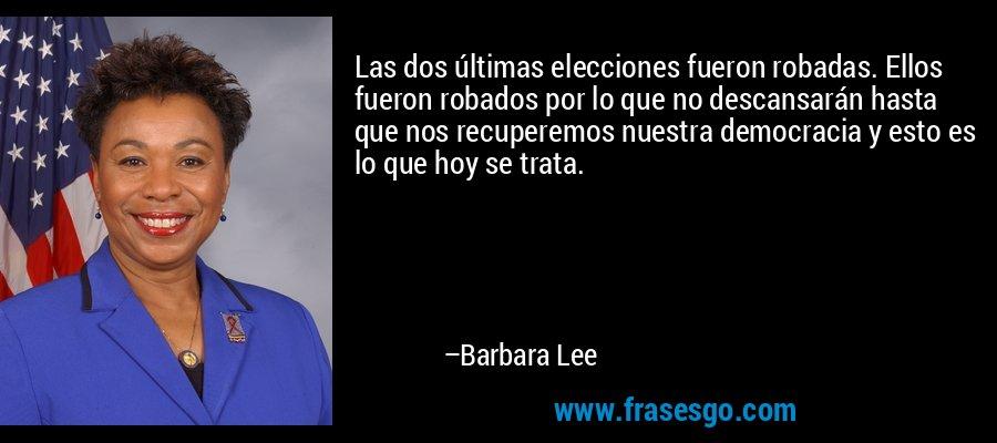Las dos últimas elecciones fueron robadas. Ellos fueron robados por lo que no descansarán hasta que nos recuperemos nuestra democracia y esto es lo que hoy se trata. – Barbara Lee