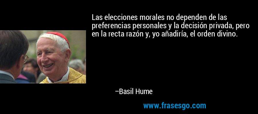 Las elecciones morales no dependen de las preferencias personales y la decisión privada, pero en la recta razón y, yo añadiría, el orden divino. – Basil Hume