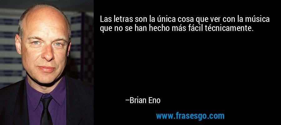 Las letras son la única cosa que ver con la música que no se han hecho más fácil técnicamente. – Brian Eno