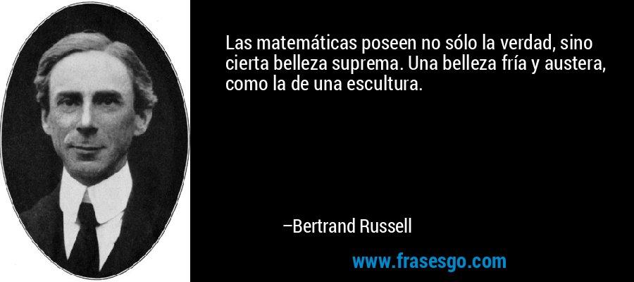 Las matemáticas poseen no sólo la verdad, sino cierta belleza suprema. Una belleza fría y austera, como la de una escultura. – Bertrand Russell