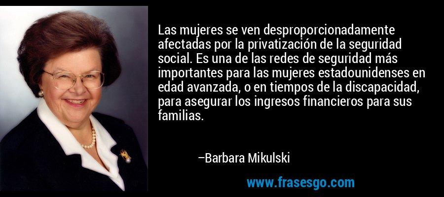 Las mujeres se ven desproporcionadamente afectadas por la privatización de la seguridad social. Es una de las redes de seguridad más importantes para las mujeres estadounidenses en edad avanzada, o en tiempos de la discapacidad, para asegurar los ingresos financieros para sus familias. – Barbara Mikulski