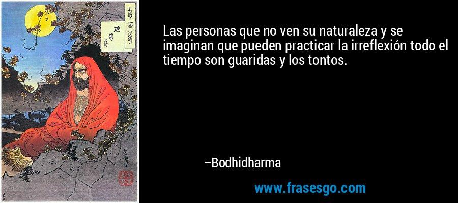 Las personas que no ven su naturaleza y se imaginan que pueden practicar la irreflexión todo el tiempo son guaridas y los tontos. – Bodhidharma