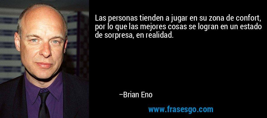 Las personas tienden a jugar en su zona de confort, por lo que las mejores cosas se logran en un estado de sorpresa, en realidad. – Brian Eno