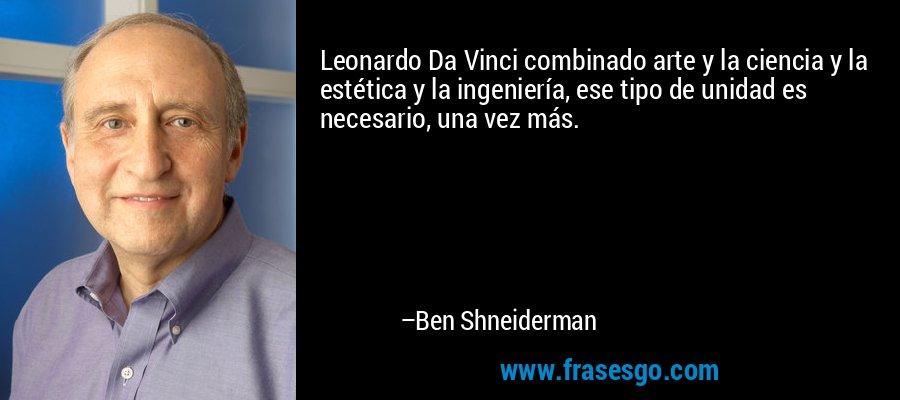 Leonardo Da Vinci combinado arte y la ciencia y la estética y la ingeniería, ese tipo de unidad es necesario, una vez más. – Ben Shneiderman