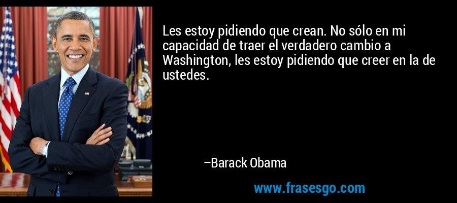 Les estoy pidiendo que crean. No sólo en mi capacidad de traer el verdadero cambio a Washington, les estoy pidiendo que creer en la de ustedes. – Barack Obama