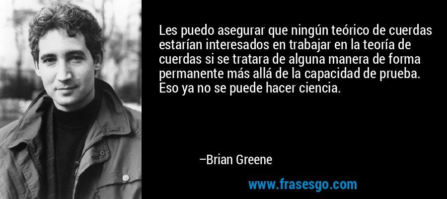 Les puedo asegurar que ningún teórico de cuerdas estarían interesados en trabajar en la teoría de cuerdas si se tratara de alguna manera de forma permanente más allá de la capacidad de prueba. Eso ya no se puede hacer ciencia. – Brian Greene