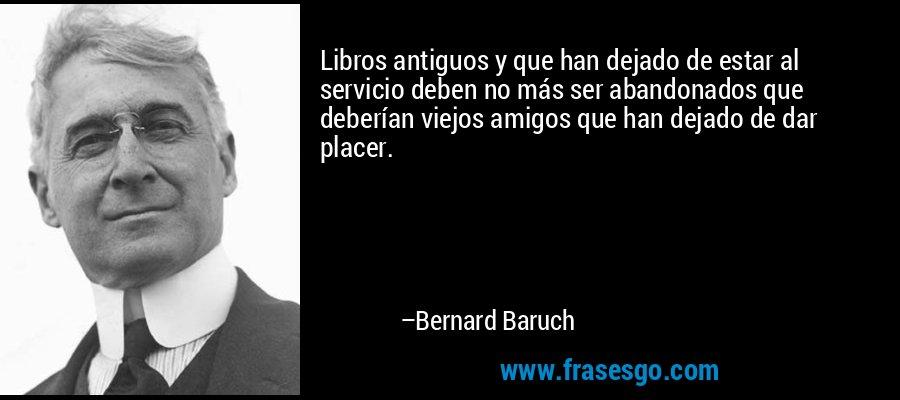 Libros antiguos y que han dejado de estar al servicio deben no más ser abandonados que deberían viejos amigos que han dejado de dar placer. – Bernard Baruch