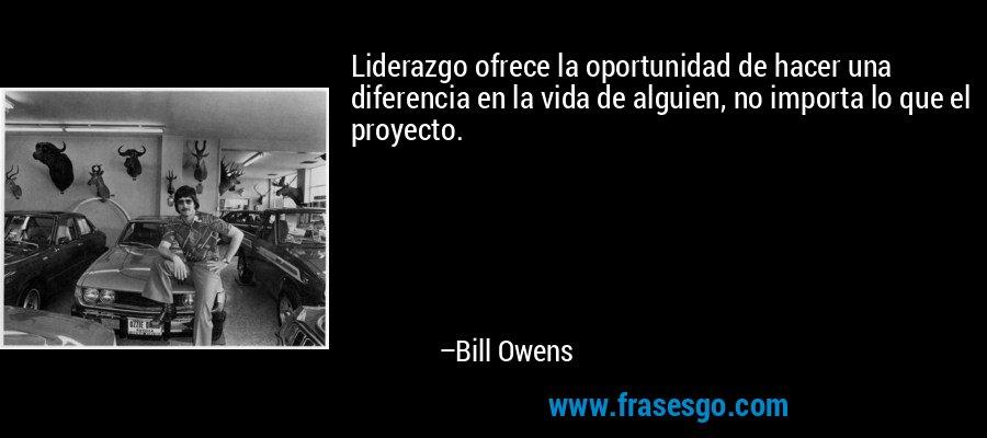 Liderazgo ofrece la oportunidad de hacer una diferencia en la vida de alguien, no importa lo que el proyecto. – Bill Owens
