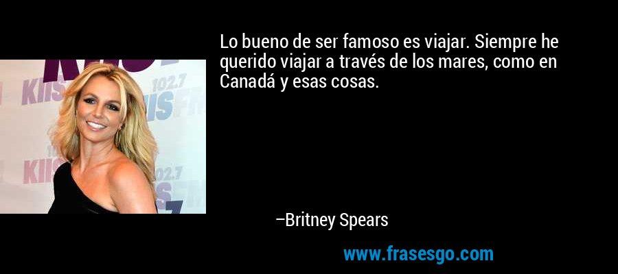 Lo bueno de ser famoso es viajar. Siempre he querido viajar a través de los mares, como en Canadá y esas cosas. – Britney Spears