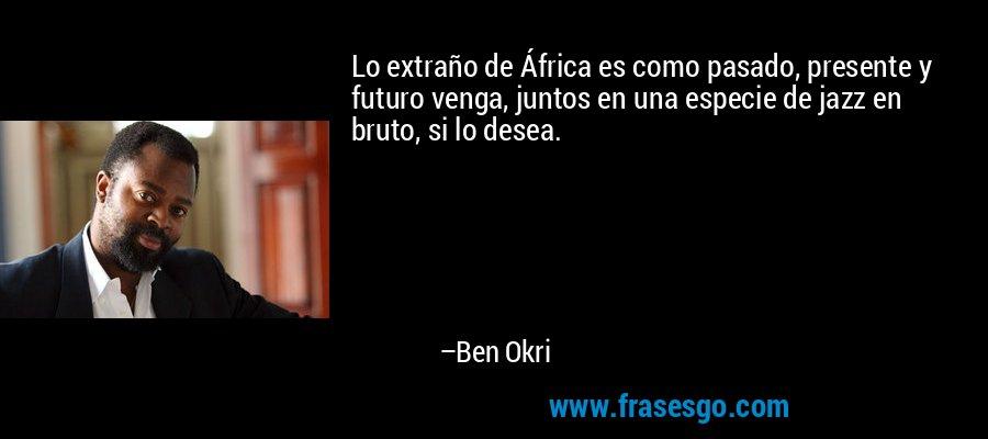 Lo extraño de África es como pasado, presente y futuro venga, juntos en una especie de jazz en bruto, si lo desea. – Ben Okri