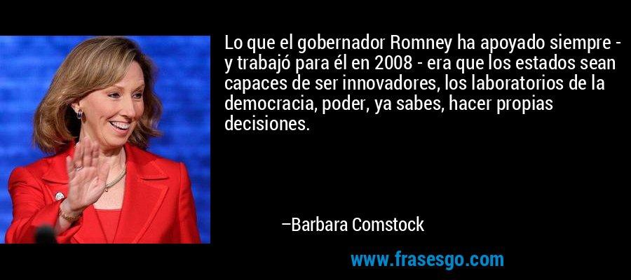 Lo que el gobernador Romney ha apoyado siempre - y trabajó para él en 2008 - era que los estados sean capaces de ser innovadores, los laboratorios de la democracia, poder, ya sabes, hacer propias decisiones. – Barbara Comstock