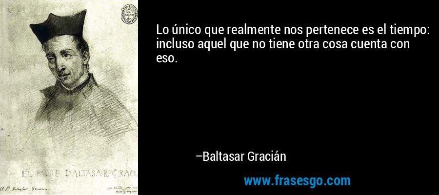 Lo único que realmente nos pertenece es el tiempo: incluso aquel que no tiene otra cosa cuenta con eso. – Baltasar Gracián