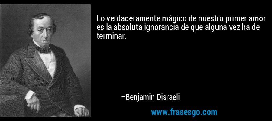 Lo verdaderamente mágico de nuestro primer amor es la absoluta ignorancia de que alguna vez ha de terminar. – Benjamin Disraeli