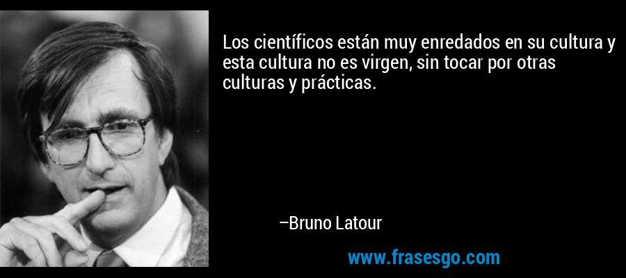 Los científicos están muy enredados en su cultura y esta cultura no es virgen, sin tocar por otras culturas y prácticas. – Bruno Latour